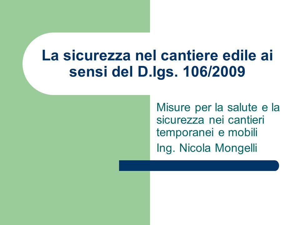La sicurezza nel cantiere edile ai sensi del D.lgs. 106/2009 Misure per la salute e la sicurezza nei cantieri temporanei e mobili Ing. Nicola Mongelli