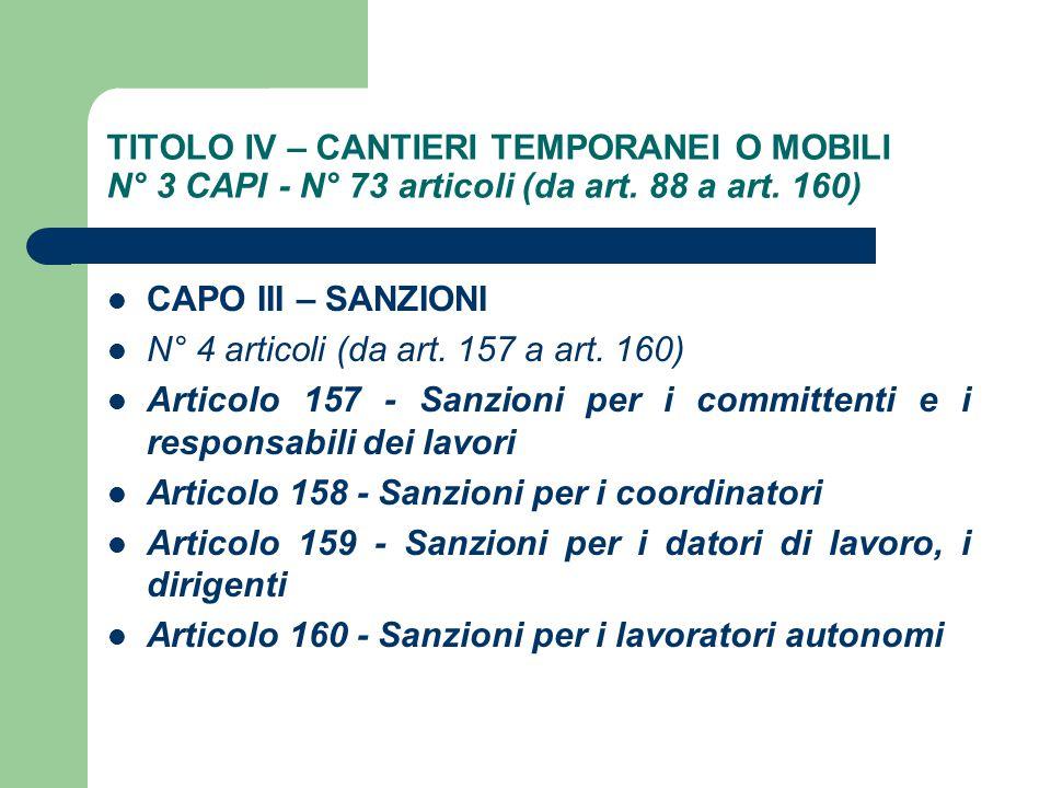TITOLO IV – CANTIERI TEMPORANEI O MOBILI N° 3 CAPI - N° 73 articoli (da art. 88 a art. 160) CAPO III – SANZIONI N° 4 articoli (da art. 157 a art. 160)