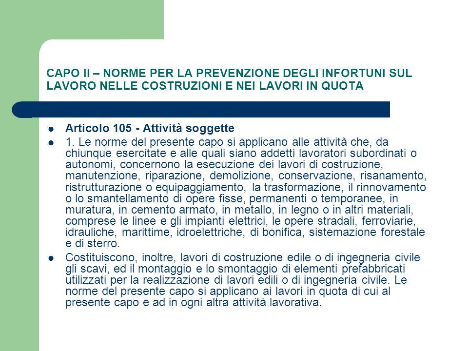 CAPO II – NORME PER LA PREVENZIONE DEGLI INFORTUNI SUL LAVORO NELLE COSTRUZIONI E NEI LAVORI IN QUOTA Articolo 105 - Attività soggette 1. Le norme del