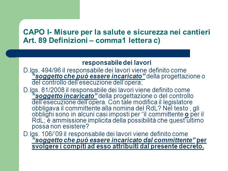 CAPO I- Misure per la salute e sicurezza nei cantieri Art. 89 Definizioni – comma1 lettera c) responsabile dei lavori D.lgs. 494/96 il responsabile de