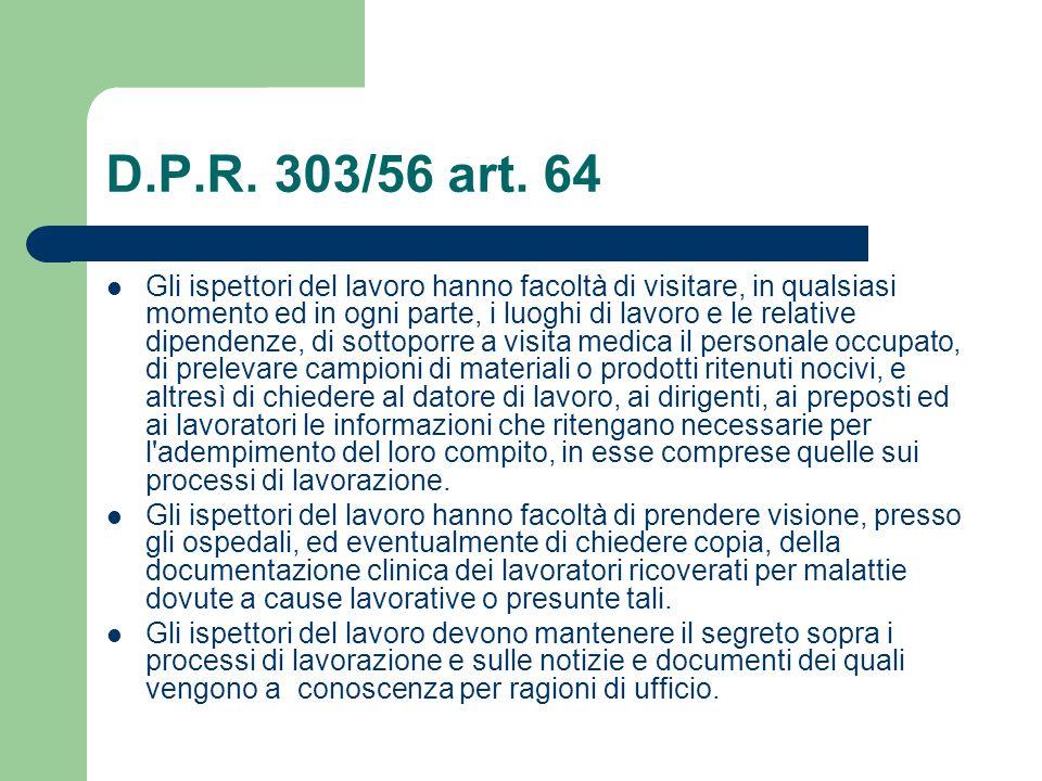 D.P.R. 303/56 art. 64 Gli ispettori del lavoro hanno facoltà di visitare, in qualsiasi momento ed in ogni parte, i luoghi di lavoro e le relative dipe