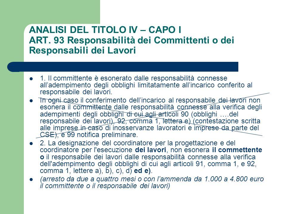 ANALISI DEL TITOLO IV – CAPO I ART. 93 Responsabilità dei Committenti o dei Responsabili dei Lavori 1. Il committente è esonerato dalle responsabilità