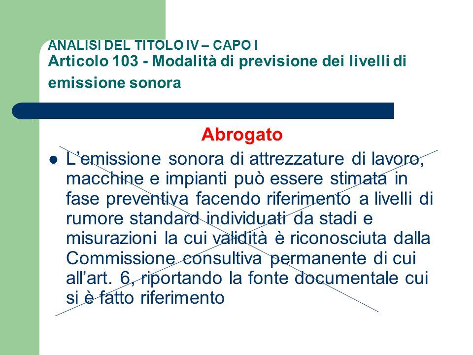 ANALISI DEL TITOLO IV – CAPO I Articolo 103 - Modalità di previsione dei livelli di emissione sonora Abrogato L'emissione sonora di attrezzature di la