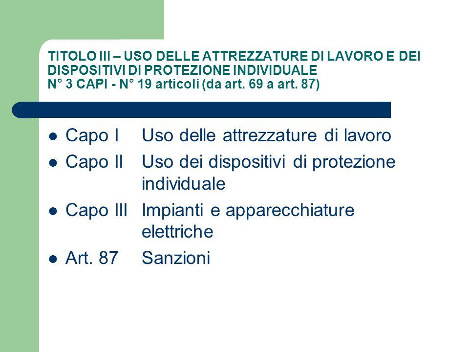 TITOLO III – USO DELLE ATTREZZATURE DI LAVORO E DEI DISPOSITIVI DI PROTEZIONE INDIVIDUALE N° 3 CAPI - N° 19 articoli (da art. 69 a art. 87) Capo I Uso