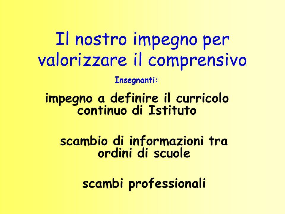 Il nostro impegno per valorizzare il comprensivo Insegnanti: impegno a definire il curricolo continuo di Istituto scambio di informazioni tra ordini d