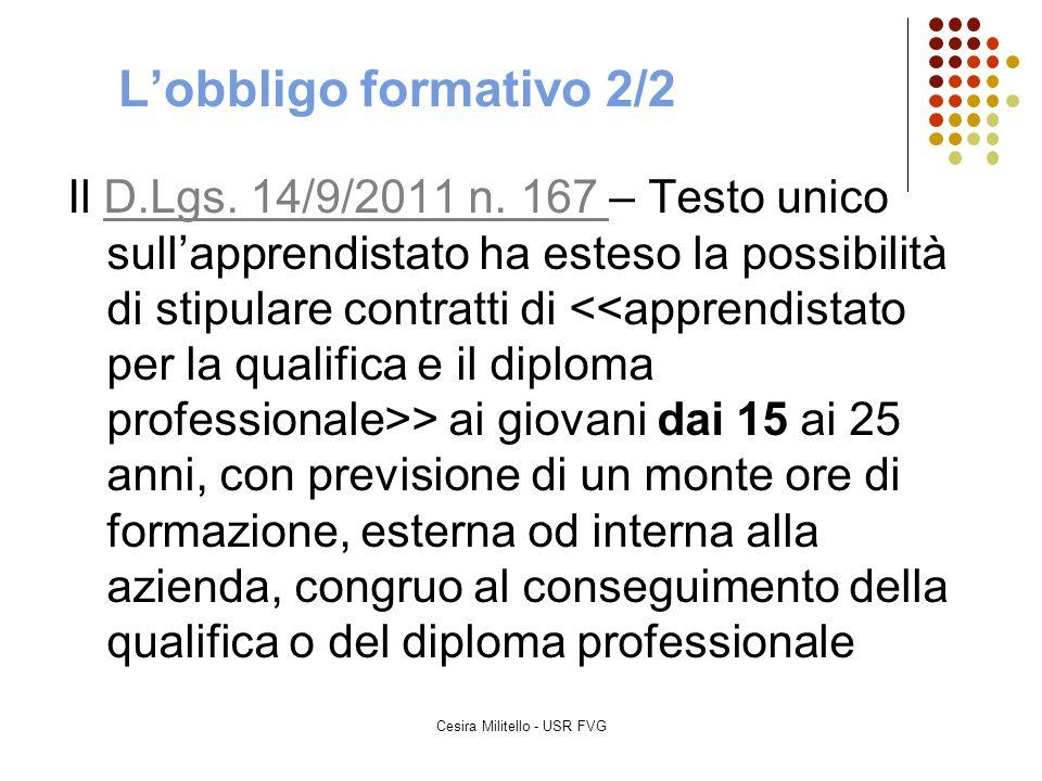 Cesira Militello - USR FVG L'obbligo formativo 2/2 Il D.Lgs. 14/9/2011 n. 167 – Testo unico sull'apprendistato ha esteso la possibilità di stipulare c
