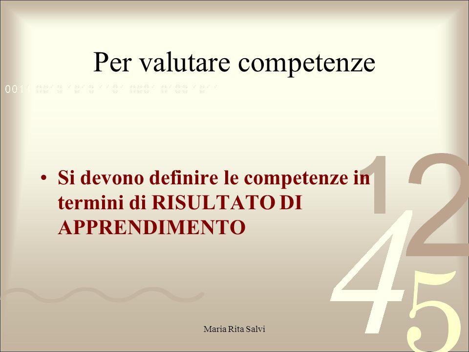 Per valutare competenze Si devono definire le competenze in termini di RISULTATO DI APPRENDIMENTO Maria Rita Salvi