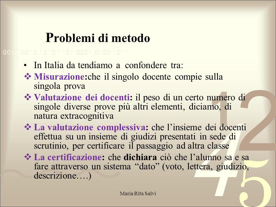 La P roblemi di metodo In Italia da tendiamo a confondere tra:  Misurazione:che il singolo docente compie sulla singola prova  Valutazione dei docenti: il peso di un certo numero di singole diverse prove più altri elementi, diciamo, di natura extracognitiva  La valutazione complessiva: che l'insieme dei docenti effettua su un insieme di giudizi presentati in sede di scrutinio, per certificare il passaggio ad altra classe  La certificazione: che dichiara ciò che l'alunno sa e sa fare attraverso un sistema dato (voto, lettera, giudizio, descrizione….) Maria Rita Salvi