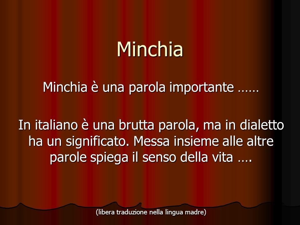 Minchia Minchia è una parola importante …… In italiano è una brutta parola, ma in dialetto ha un significato. Messa insieme alle altre parole spiega i