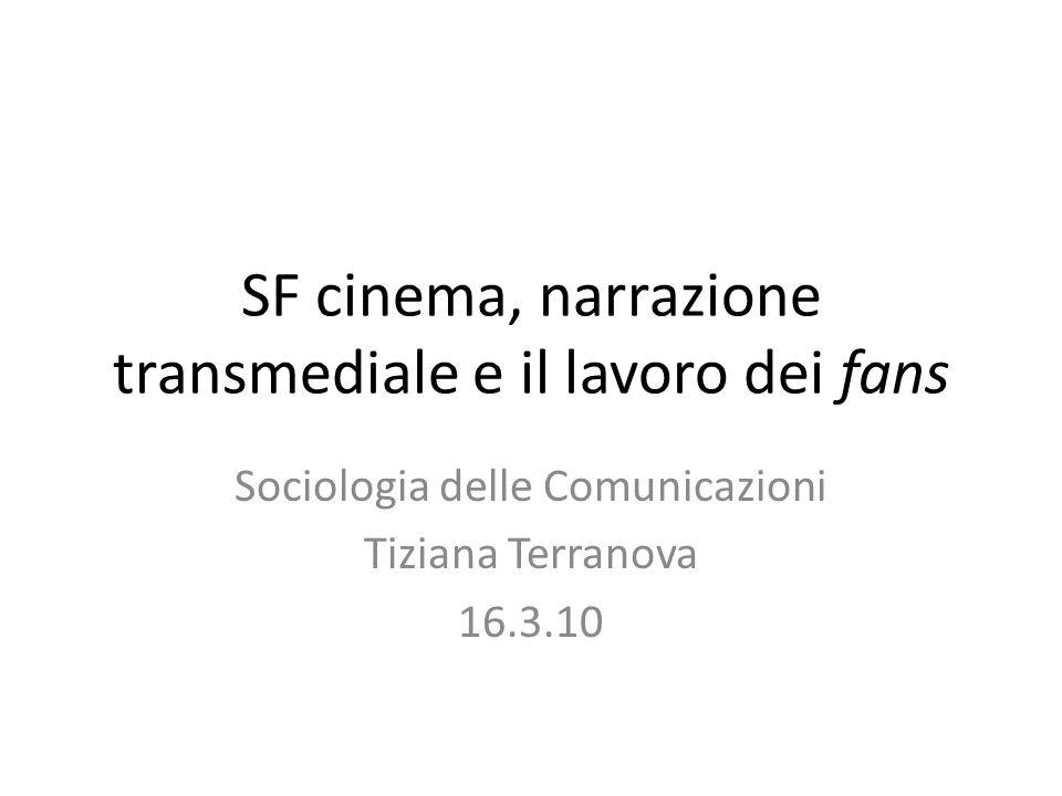 SF cinema, narrazione transmediale e il lavoro dei fans Sociologia delle Comunicazioni Tiziana Terranova 16.3.10