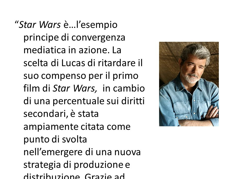 """""""Star Wars è…l'esempio principe di convergenza mediatica in azione. La scelta di Lucas di ritardare il suo compenso per il primo film di Star Wars, in"""