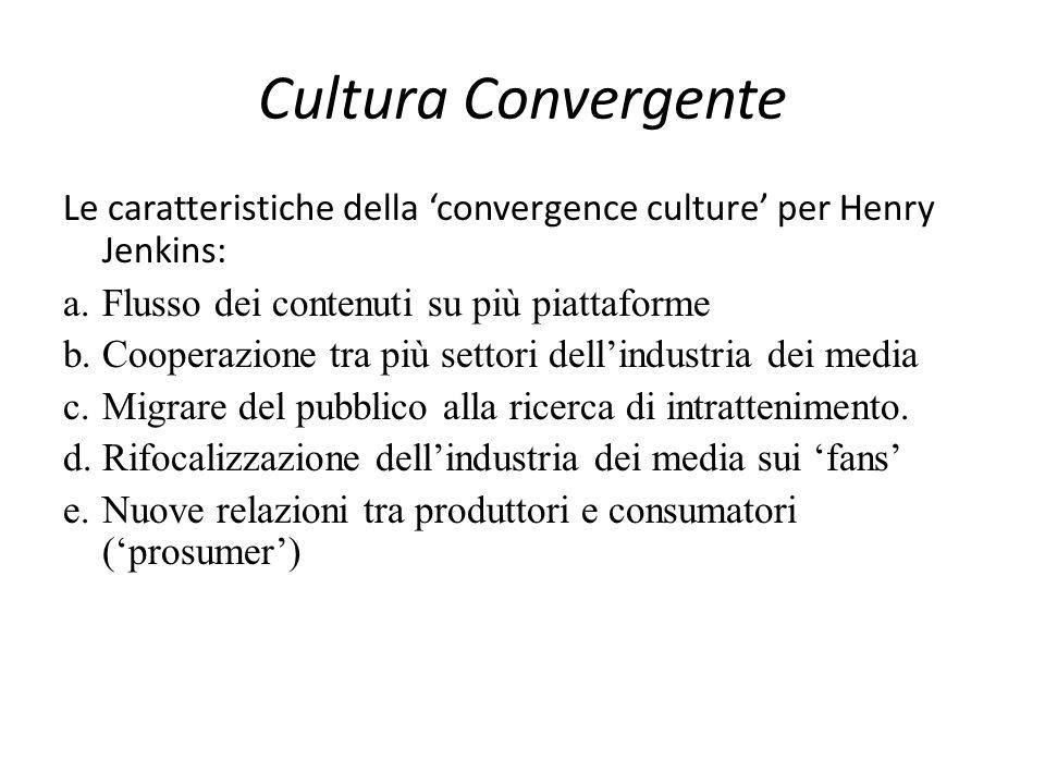 Cultura Convergente Le caratteristiche della 'convergence culture' per Henry Jenkins: a.Flusso dei contenuti su più piattaforme b.Cooperazione tra più settori dell'industria dei media c.Migrare del pubblico alla ricerca di intrattenimento.