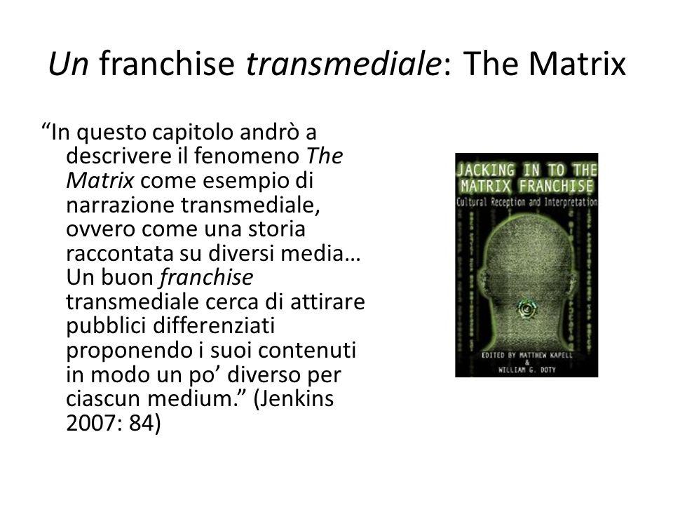Un franchise transmediale: The Matrix In questo capitolo andrò a descrivere il fenomeno The Matrix come esempio di narrazione transmediale, ovvero come una storia raccontata su diversi media… Un buon franchise transmediale cerca di attirare pubblici differenziati proponendo i suoi contenuti in modo un po' diverso per ciascun medium. (Jenkins 2007: 84)