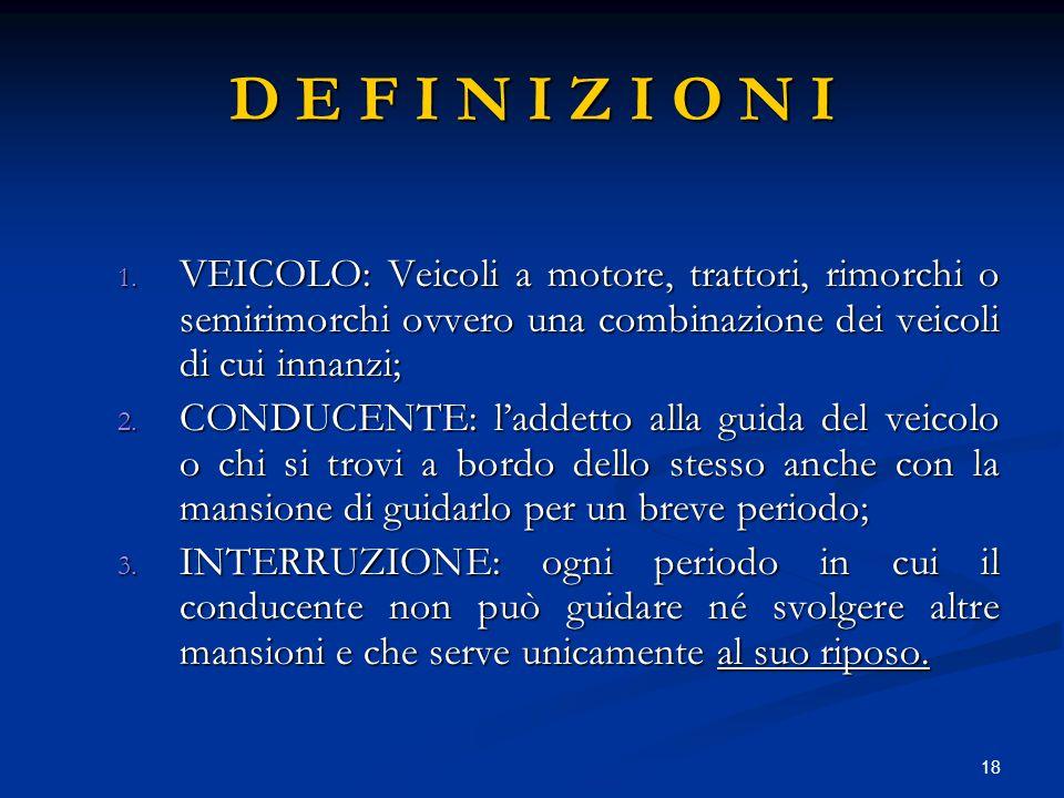 18 D E F I N I Z I O N I 1. VEICOLO: Veicoli a motore, trattori, rimorchi o semirimorchi ovvero una combinazione dei veicoli di cui innanzi; 2. CONDUC