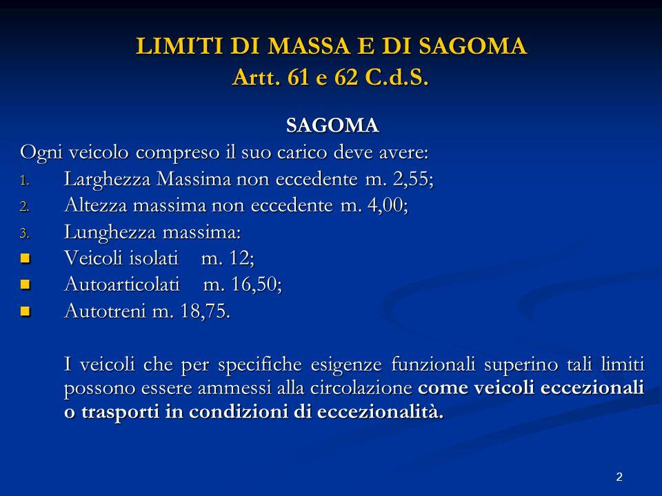 2 LIMITI DI MASSA E DI SAGOMA Artt. 61 e 62 C.d.S. SAGOMA Ogni veicolo compreso il suo carico deve avere: 1. Larghezza Massima non eccedente m. 2,55;
