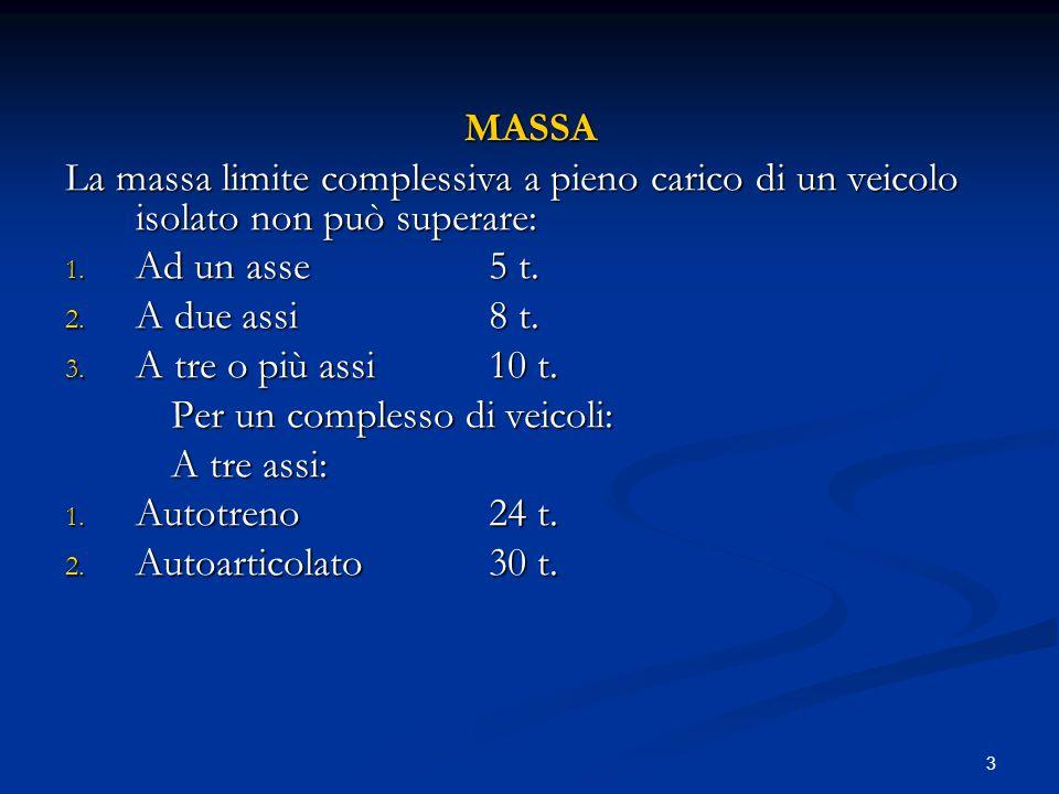 3 MASSA La massa limite complessiva a pieno carico di un veicolo isolato non può superare: 1. Ad un asse5 t. 2. A due assi8 t. 3. A tre o più assi10 t