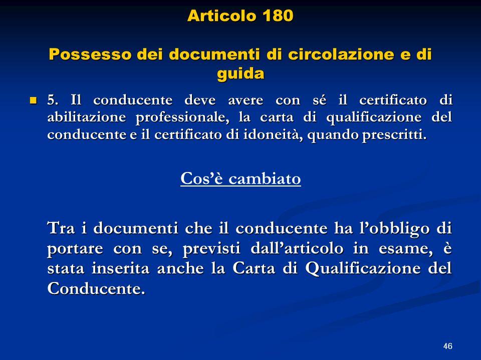 46 Articolo 180 Possesso dei documenti di circolazione e di guida 5. Il conducente deve avere con sé il certificato di abilitazione professionale, la