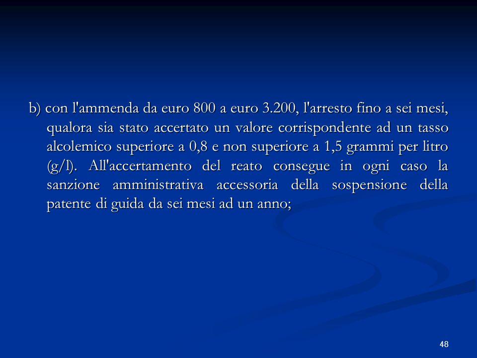 48 b) con l'ammenda da euro 800 a euro 3.200, l'arresto fino a sei mesi, qualora sia stato accertato un valore corrispondente ad un tasso alcolemico s