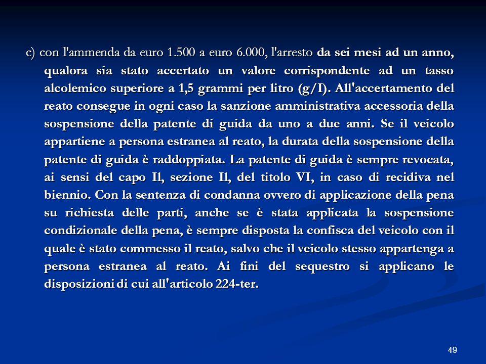 49 c) con l'ammenda da euro 1.500 a euro 6.000, l'arresto da sei mesi ad un anno, qualora sia stato accertato un valore corrispondente ad un tasso alc