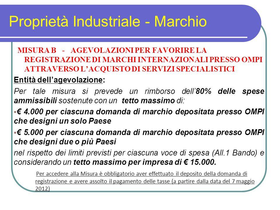 Proprietà Industriale - Marchio MISURA B - AGEVOLAZIONI PER FAVORIRE LA REGISTRAZIONE DI MARCHI INTERNAZIONALI PRESSO OMPI ATTRAVERSO L'ACQUISTO DI SERVIZI SPECIALISTICI Entità dell'agevolazione: Per tale misura si prevede un rimborso dell'80% delle spese ammissibili sostenute con un tetto massimo di:  € 4.000 per ciascuna domanda di marchio depositata presso OMPI che designi un solo Paese  € 5.000 per ciascuna domanda di marchio depositata presso OMPI che designi due o più Paesi nel rispetto dei limiti previsti per ciascuna voce di spesa (All.1 Bando) e considerando un tetto massimo per impresa di € 15.000.
