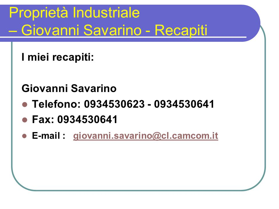 Proprietà Industriale – Giovanni Savarino - Recapiti I miei recapiti: Giovanni Savarino Telefono: 0934530623 - 0934530641 Fax: 0934530641 E-mail : giovanni.savarino@cl.camcom.itgiovanni.savarino@cl.camcom.it