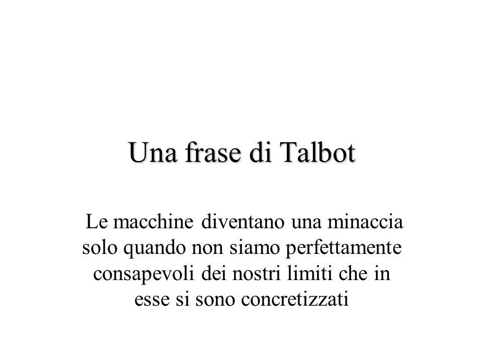 Una frase di Talbot Le macchine diventano una minaccia solo quando non siamo perfettamente consapevoli dei nostri limiti che in esse si sono concretizzati