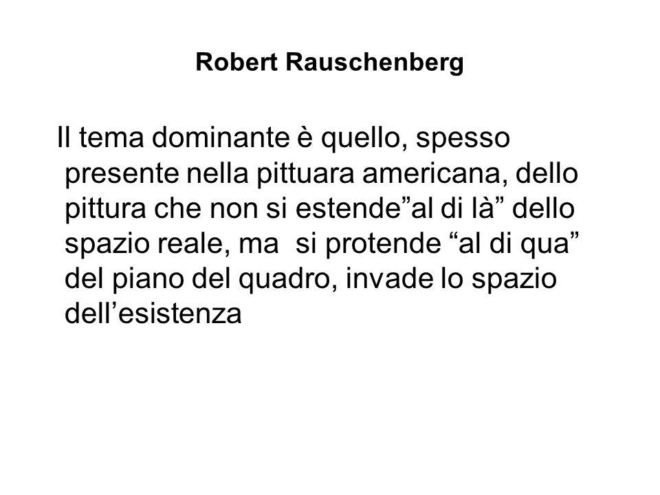 Robert Rauschenberg Il tema dominante è quello, spesso presente nella pittuara americana, dello pittura che non si estende al di là dello spazio reale, ma si protende al di qua del piano del quadro, invade lo spazio dell'esistenza