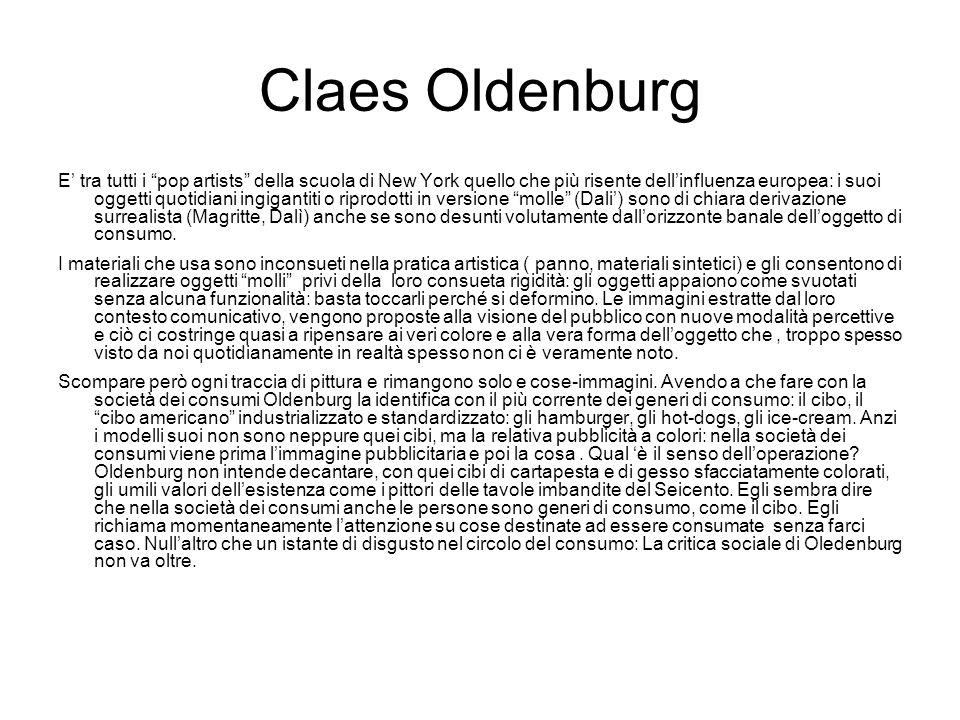 Claes Oldenburg E' tra tutti i pop artists della scuola di New York quello che più risente dell'influenza europea: i suoi oggetti quotidiani ingigantiti o riprodotti in versione molle (Dali') sono di chiara derivazione surrealista (Magritte, Dalì) anche se sono desunti volutamente dall'orizzonte banale dell'oggetto di consumo.