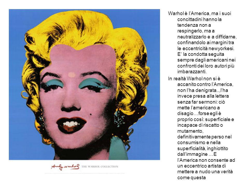 Warhol è l'America, ma i suoi concittadini hanno la tendenza non a respingerlo, ma a neutralizzarlo e a diffidarne, confinandolo ai margini tra le eccentricità newyorkesi.