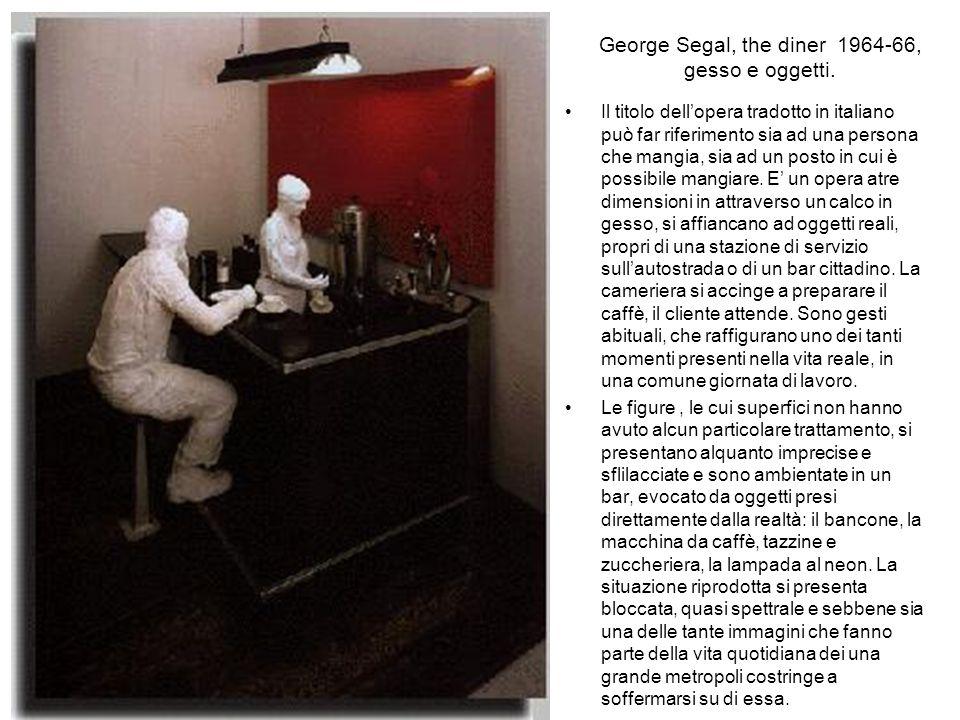 George Segal Lo scultore Segal ricostruisce ambienti con cose vere : per esempio una stanza da bagno con tanto di vasca, rubinetti, asciugamani, spugn