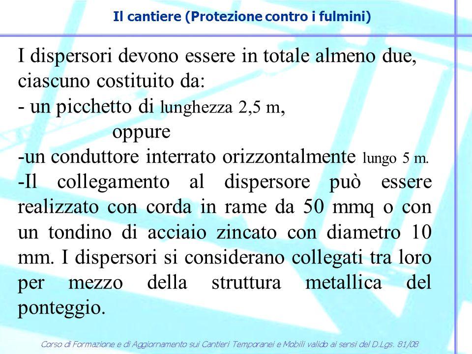 Il cantiere (Protezione contro i fulmini) I dispersori devono essere in totale almeno due, ciascuno costituito da: - un picchetto di lunghezza 2,5 m,