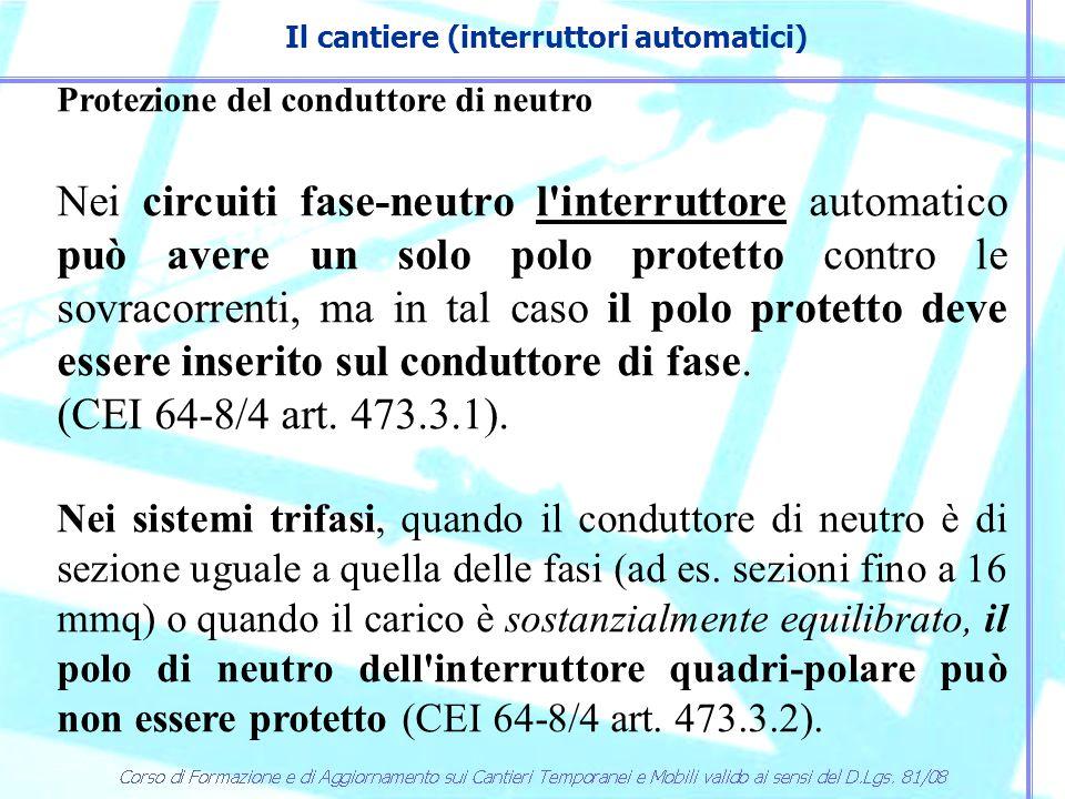 Il cantiere (interruttori automatici) Protezione del conduttore di neutro Nei circuiti fase-neutro l'interruttore automatico può avere un solo polo pr