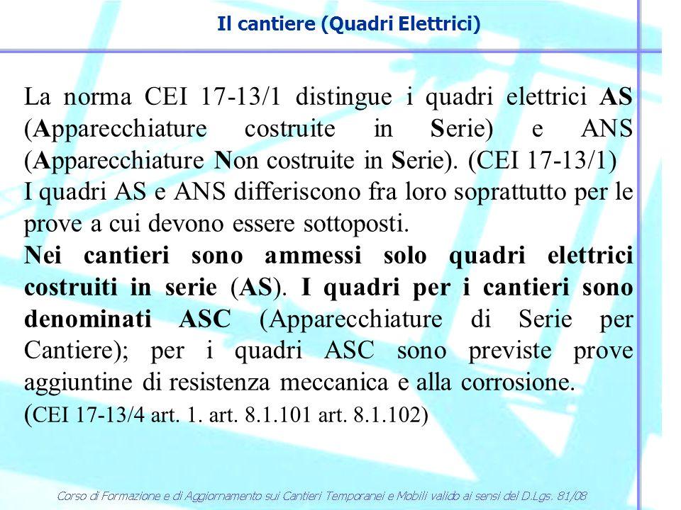 Il cantiere (Quadri Elettrici) La norma CEI 17-13/1 distingue i quadri elettrici AS (Apparecchiature costruite in Serie) e ANS (Apparecchiature Non co