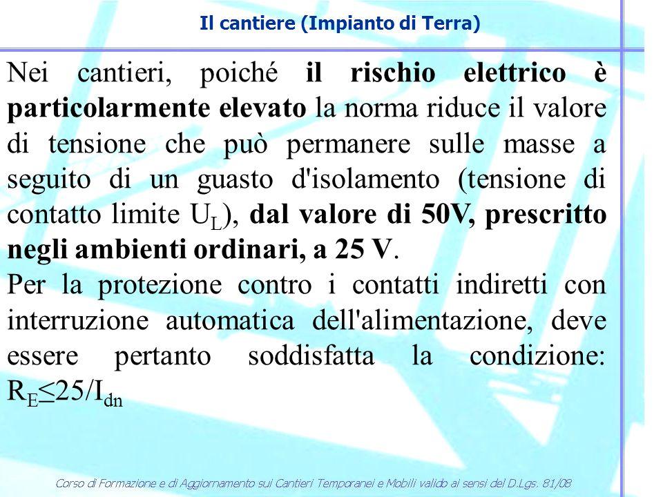 Il cantiere (Impianto di Terra) Nei cantieri, poiché il rischio elettrico è particolarmente elevato la norma riduce il valore di tensione che può perm
