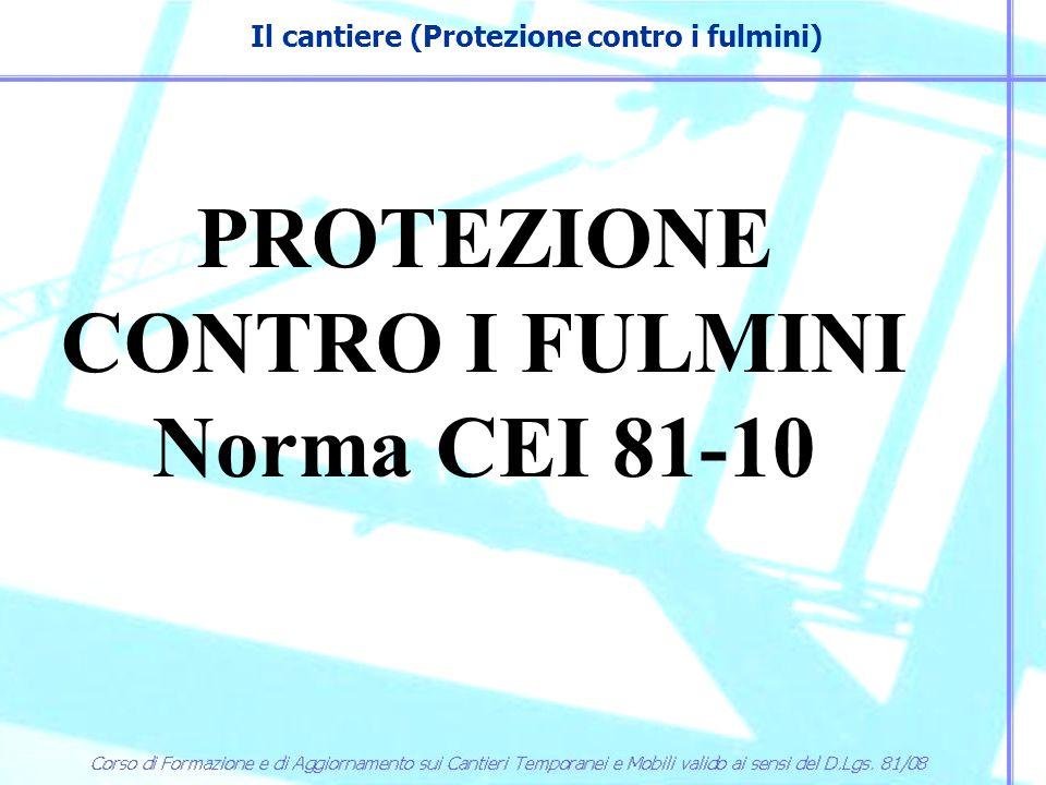 Il cantiere (Protezione contro i fulmini) PROTEZIONE CONTRO I FULMINI Norma CEI 81-10