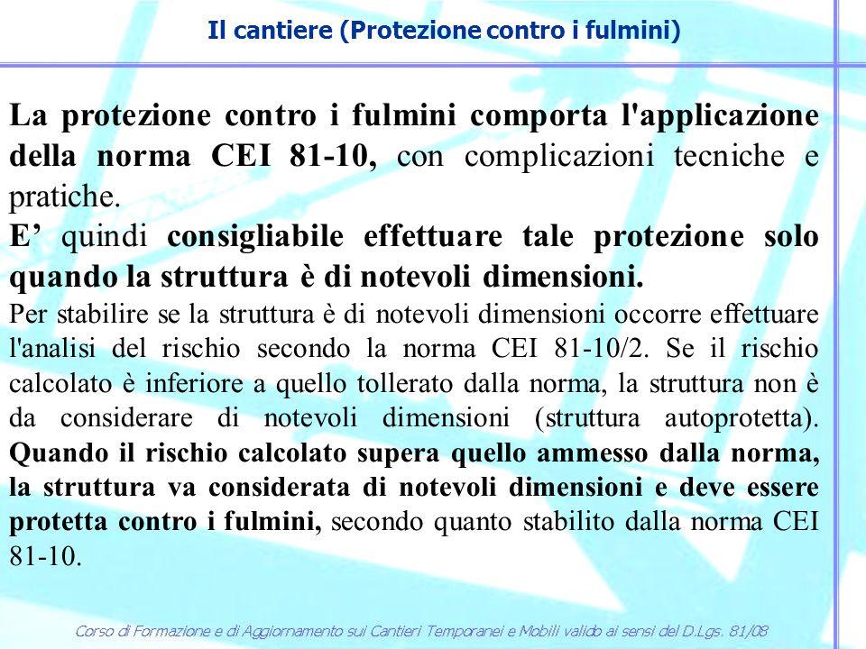 Il cantiere (Protezione contro i fulmini) La protezione contro i fulmini comporta l'applicazione della norma CEI 81-10, con complicazioni tecniche e p