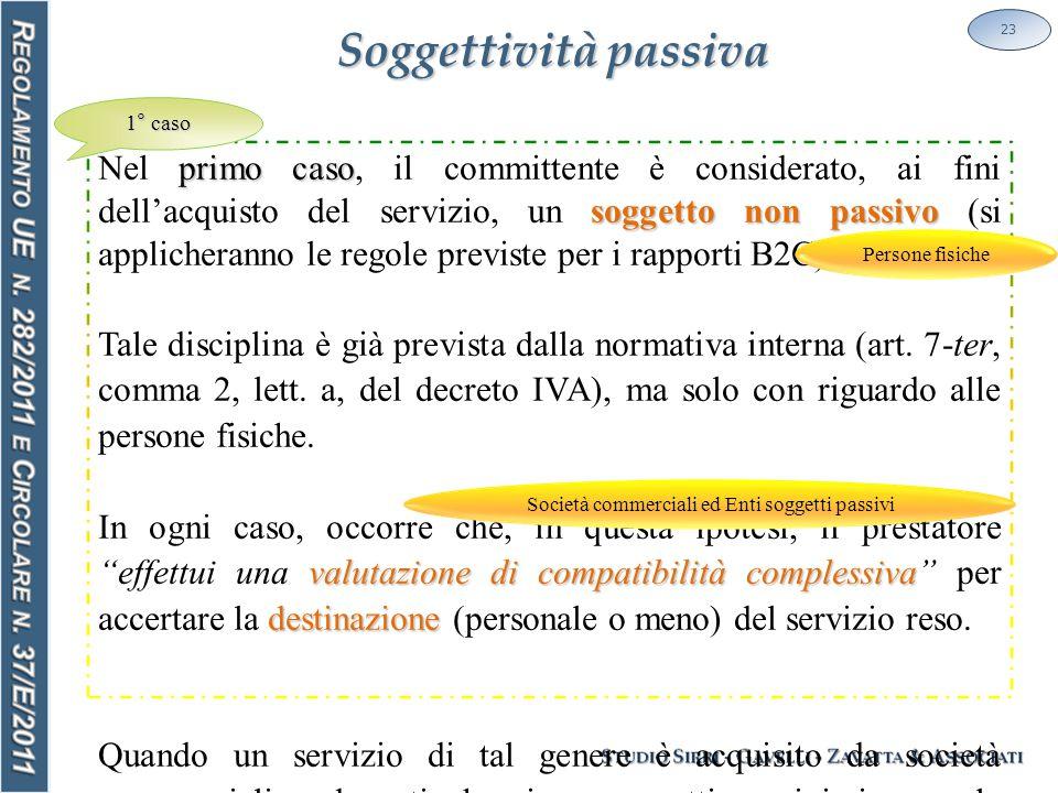 Soggettività passiva 23 primo caso soggetto non passivo Nel primo caso, il committente è considerato, ai fini dell'acquisto del servizio, un soggetto non passivo (si applicheranno le regole previste per i rapporti B2C).