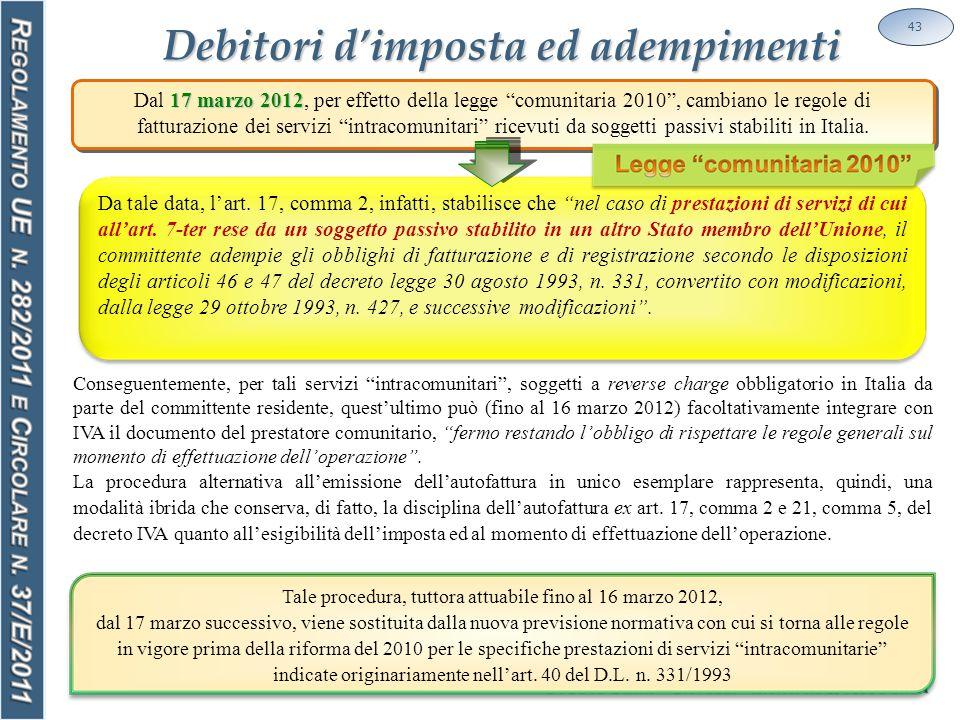 Debitori d'imposta ed adempimenti 43 Conseguentemente, per tali servizi intracomunitari , soggetti a reverse charge obbligatorio in Italia da parte del committente residente, quest'ultimo può (fino al 16 marzo 2012) facoltativamente integrare con IVA il documento del prestatore comunitario, fermo restando l'obbligo di rispettare le regole generali sul momento di effettuazione dell'operazione .