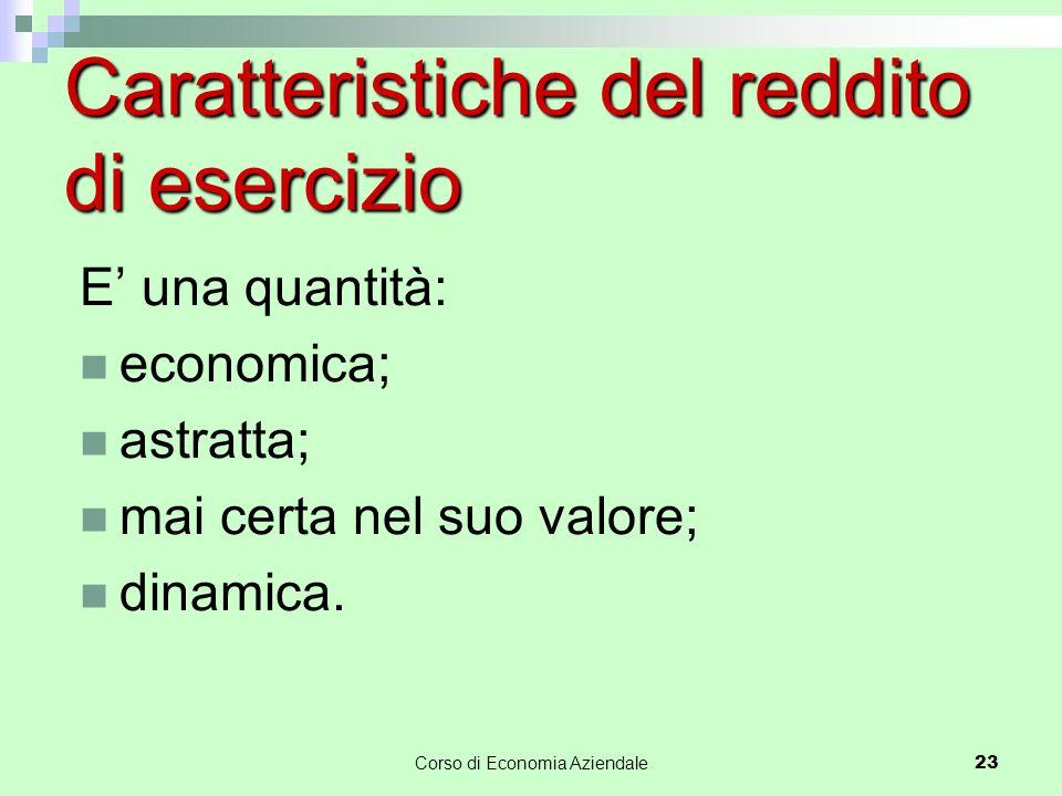 Caratteristiche del reddito di esercizio E' una quantità: economica; astratta; mai certa nel suo valore; dinamica.