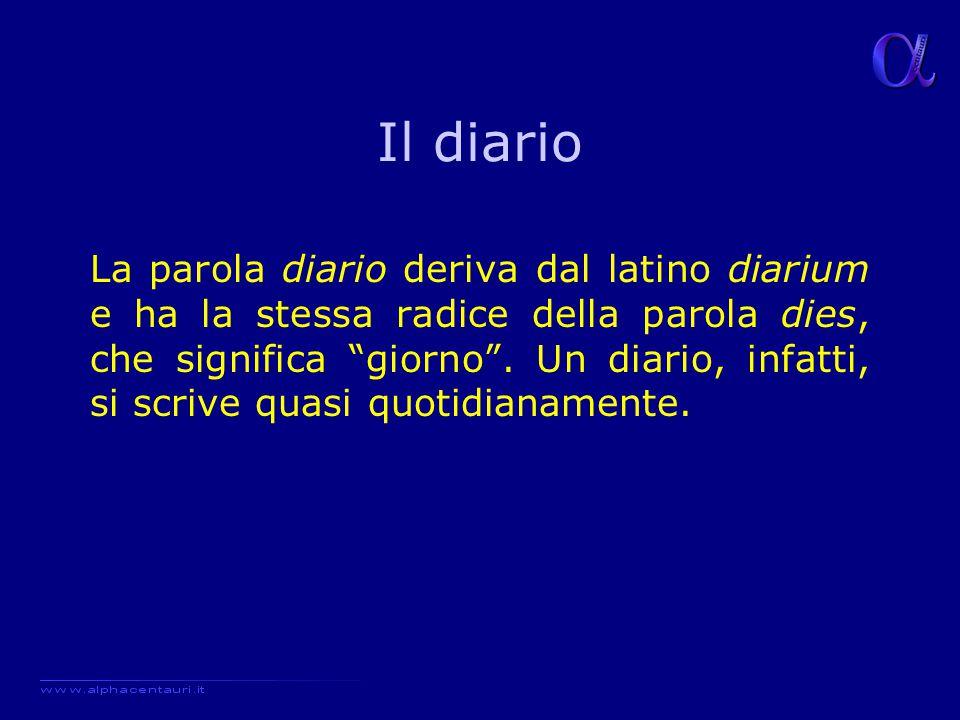 Il diario La parola diario deriva dal latino diarium e ha la stessa radice della parola dies, che significa giorno .