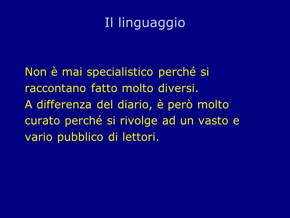 Il linguaggio Non è mai specialistico perché si raccontano fatto molto diversi. A differenza del diario, è però molto curato perché si rivolge ad un v