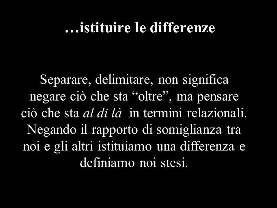 …istituire le differenze Separare, delimitare, non significa negare ciò che sta oltre , ma pensare ciò che sta al di là in termini relazionali.