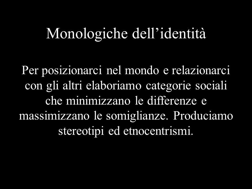 Monologiche dell'identità Per posizionarci nel mondo e relazionarci con gli altri elaboriamo categorie sociali che minimizzano le differenze e massimizzano le somiglianze.