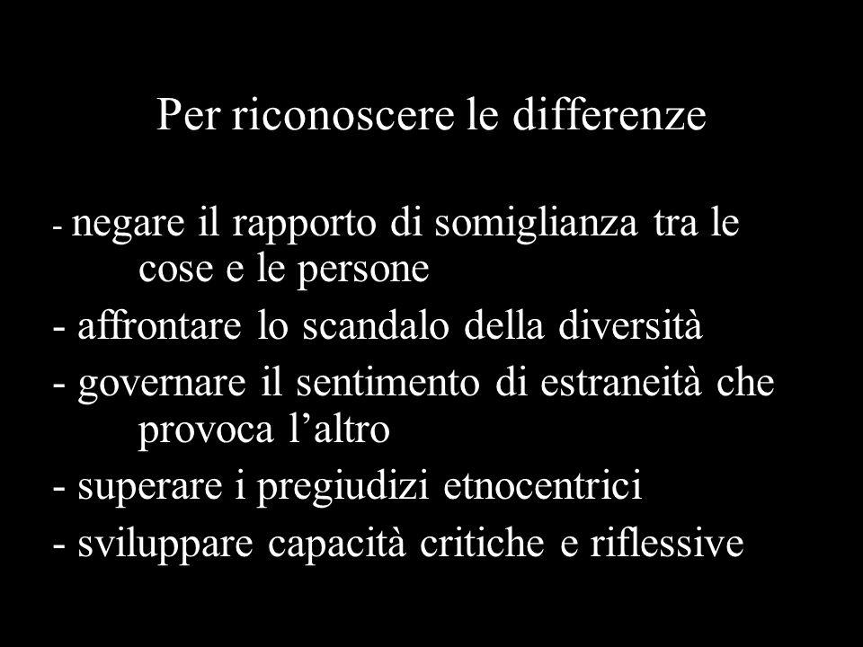 Per riconoscere le differenze - negare il rapporto di somiglianza tra le cose e le persone - affrontare lo scandalo della diversità - governare il sentimento di estraneità che provoca l'altro - superare i pregiudizi etnocentrici - sviluppare capacità critiche e riflessive