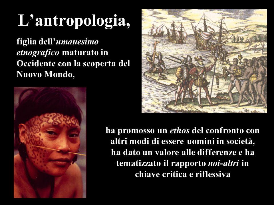 L'antropologia, ha promosso un ethos del confronto con altri modi di essere uomini in società, ha dato un valore alle differenze e ha tematizzato il rapporto noi-altri in chiave critica e riflessiva figlia dell'umanesimo etnografico maturato in Occidente con la scoperta del Nuovo Mondo,