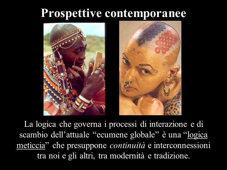 Prospettive contemporanee La logica che governa i processi di interazione e di scambio dell'attuale ecumene globale è una logica meticcia che presuppone continuità e interconnessioni tra noi e gli altri, tra modernità e tradizione.