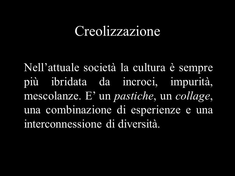 Creolizzazione Nell'attuale società la cultura è sempre più ibridata da incroci, impurità, mescolanze.