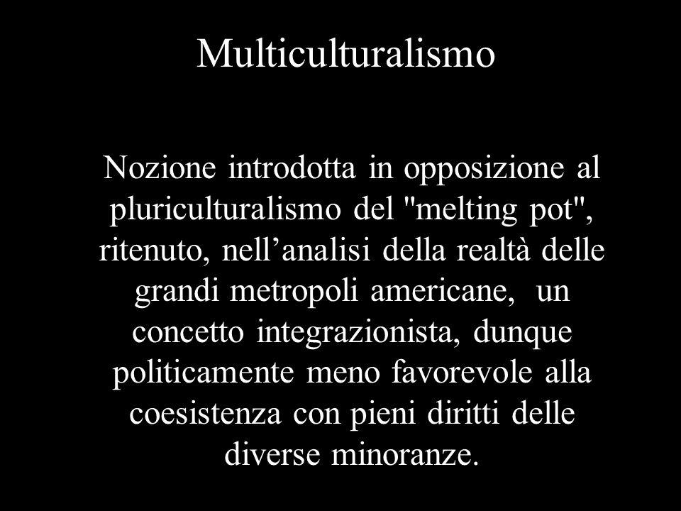 Multiculturalismo Nozione introdotta in opposizione al pluriculturalismo del melting pot , ritenuto, nell'analisi della realtà delle grandi metropoli americane, un concetto integrazionista, dunque politicamente meno favorevole alla coesistenza con pieni diritti delle diverse minoranze.