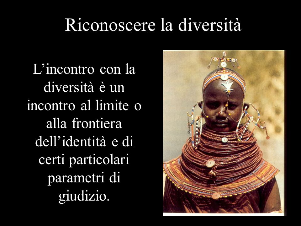 Riconoscere la diversità L'incontro con la diversità è un incontro al limite o alla frontiera dell'identità e di certi particolari parametri di giudizio.
