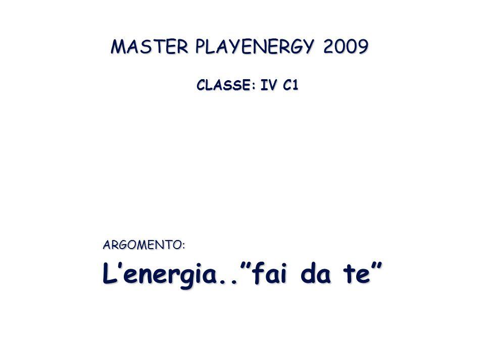 CLASSE: IV C1 CLASSE: IV C1 MASTER PLAYENERGY 2009 L'energia.. fai da te ARGOMENTO: